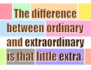 Inspirational quote: The difference between ordinary and extraordinary is that little extra.